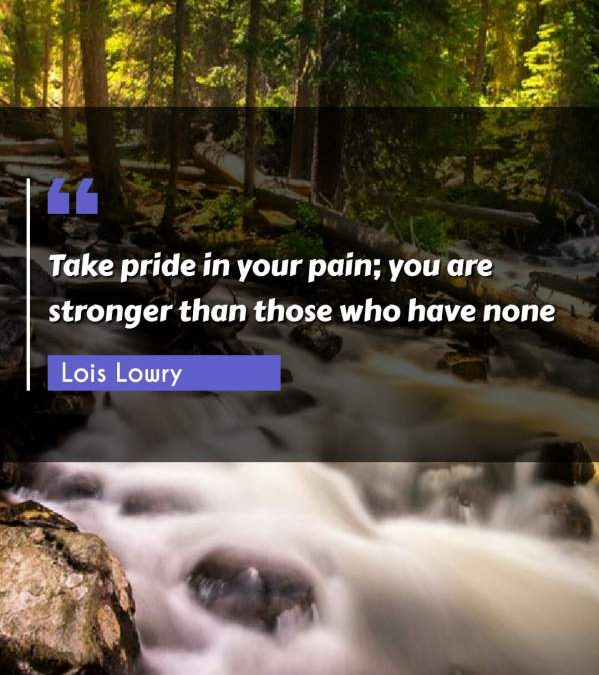 Take pride in your pain; you are stronger than those who have none