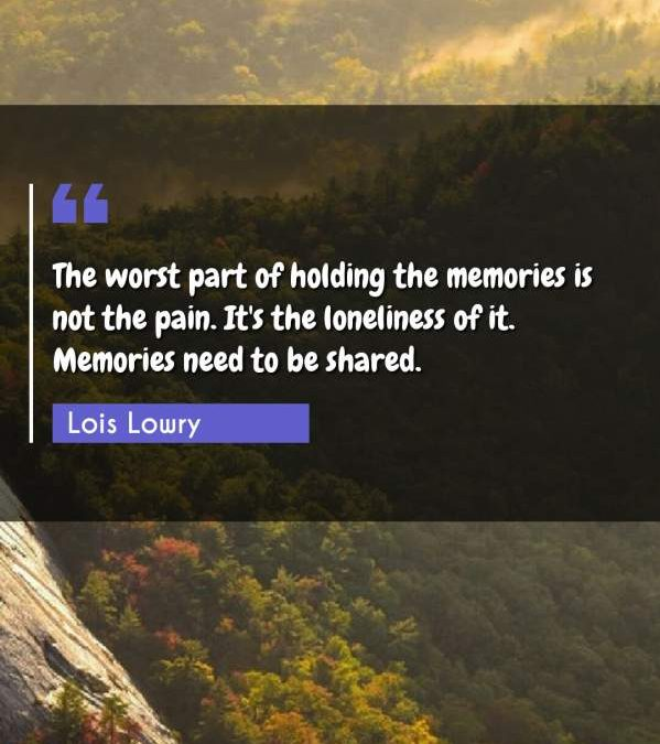 The worst part of holding the memories is not the pain. It's the loneliness of it. Memories need to be shared.