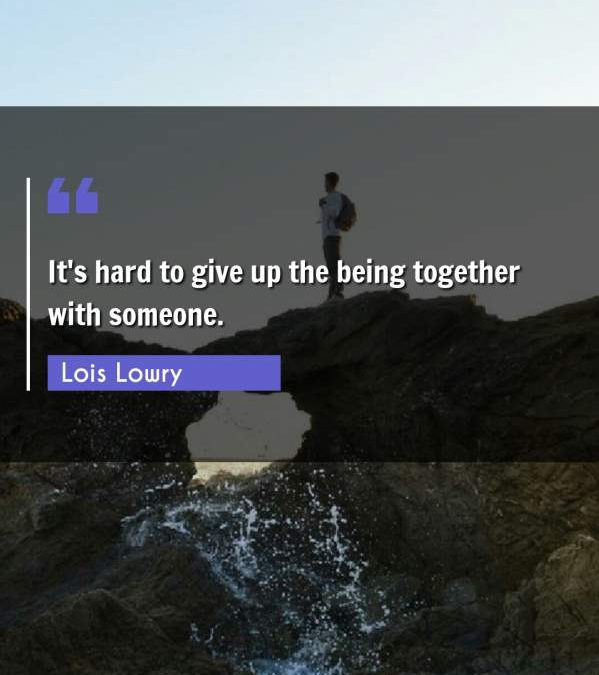 It's hard to give up the being together with someone.