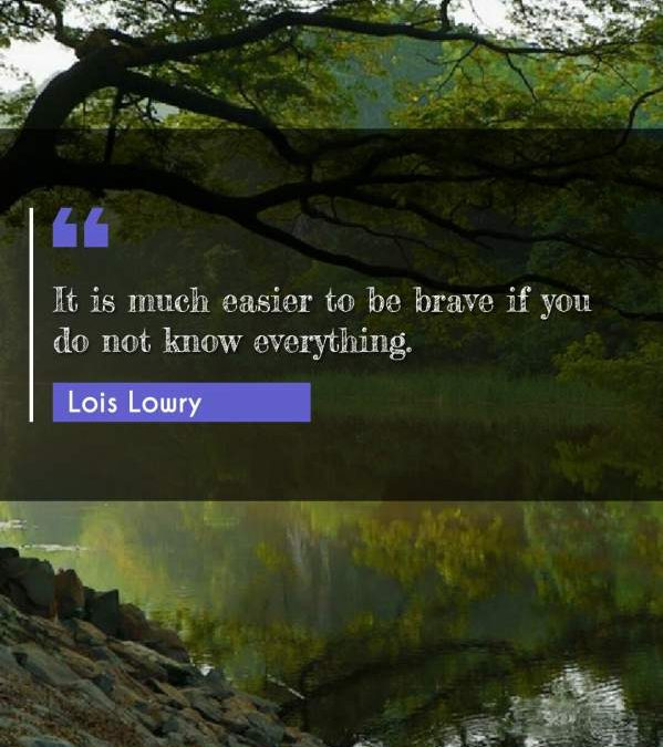 It is much easier to be brave if you do not know everything.