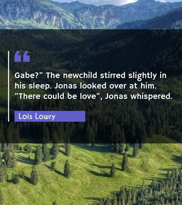 "Gabe? The newchild stirred slightly in his sleep. Jonas looked over at him. ""There could be love"" Jonas whispered."""