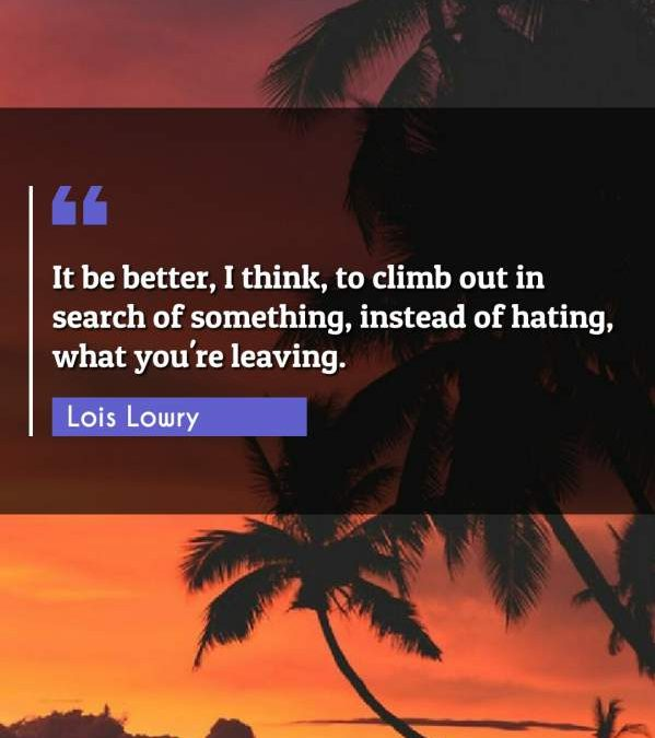 It be better, I think, to climb out in search of something, instead of hating, what you're leaving.