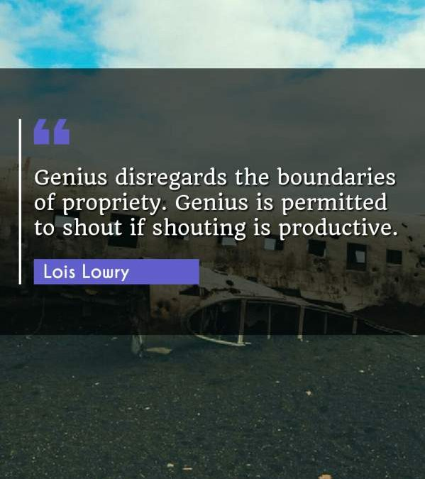Genius disregards the boundaries of propriety. Genius is permitted to shout if shouting is productive.