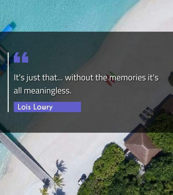 It's just that... without the memories it's all meaningless.