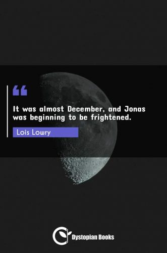 It was almost December, and Jonas was beginning to be frightened.