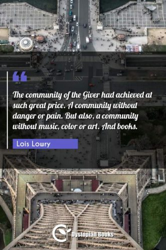 The community of the Giver had achieved at such great price. A community without danger or pain. But also, a community without music, color or art. And books.