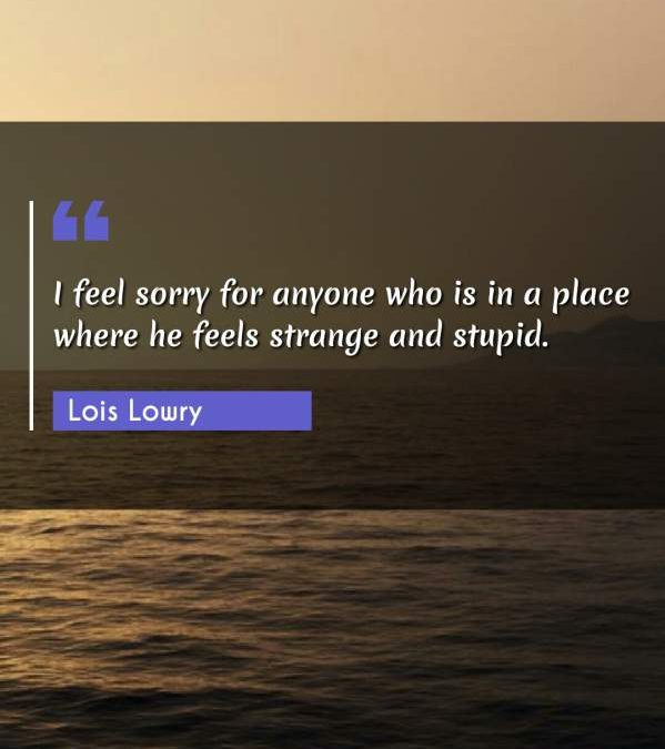 I feel sorry for anyone who is in a place where he feels strange and stupid.
