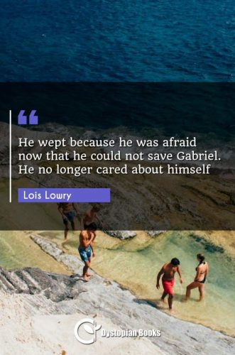 He wept because he was afraid now that he could not save Gabriel. He no longer cared about himself