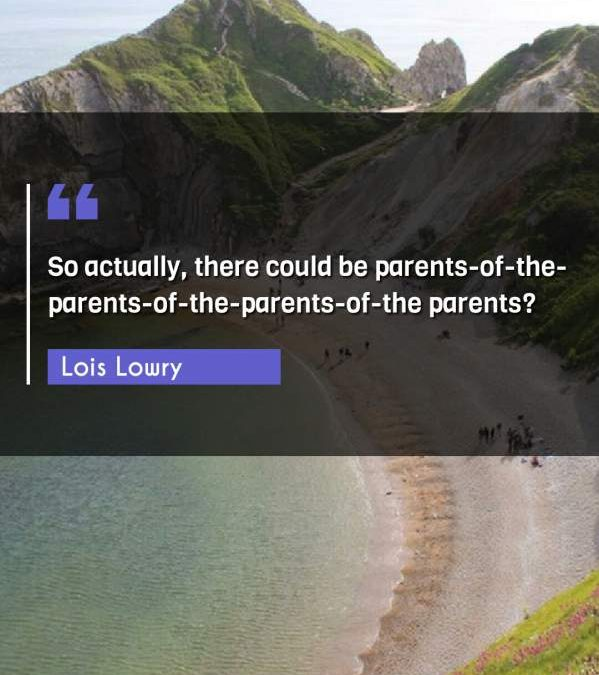 So actually, there could be parents-of-the-parents-of-the-parents-of-the parents?