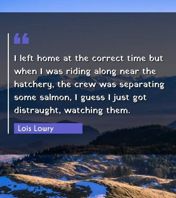 I left home at the correct time but when I was riding along near the hatchery, the crew was separating some salmon, I guess I just got distraught, watching them.