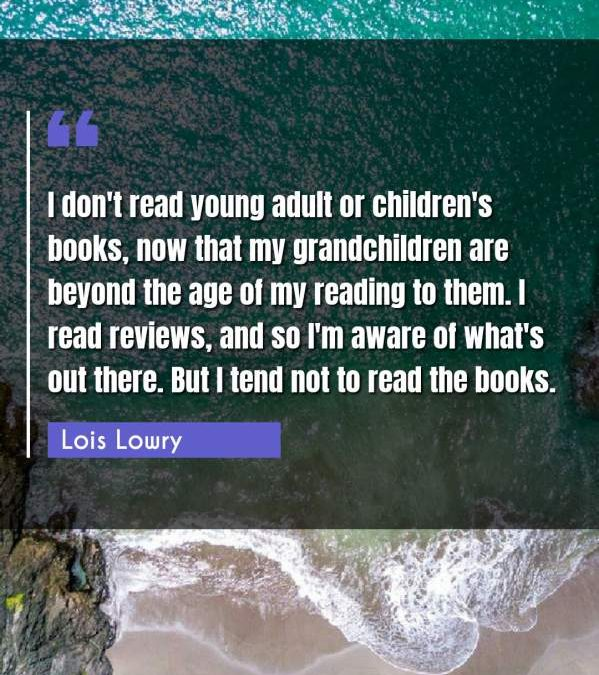I don't read young adult or children's books, now that my grandchildren are beyond the age of my reading to them. I read reviews, and so I'm aware of what's out there. But I tend not to read the books.