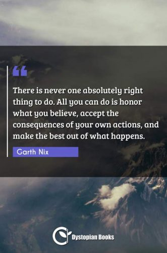 There is never one absolutely right thing to do. All you can do is honor what you believe, accept the consequences of your own actions, and make the best out of what happens.