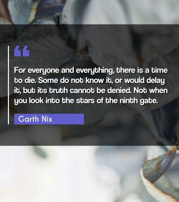 For everyone and everything, there is a time to die. Some do not know it, or would delay it, but its truth cannot be denied. Not when you look into the stars of the ninth gate.