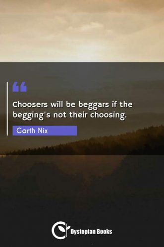 Choosers will be beggars if the begging's not their choosing.