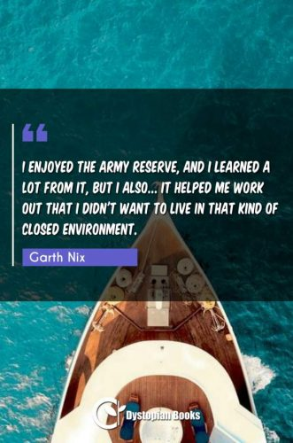 I enjoyed the army reserve, and I learned a lot from it, but I also... it helped me work out that I didn't want to live in that kind of closed environment.