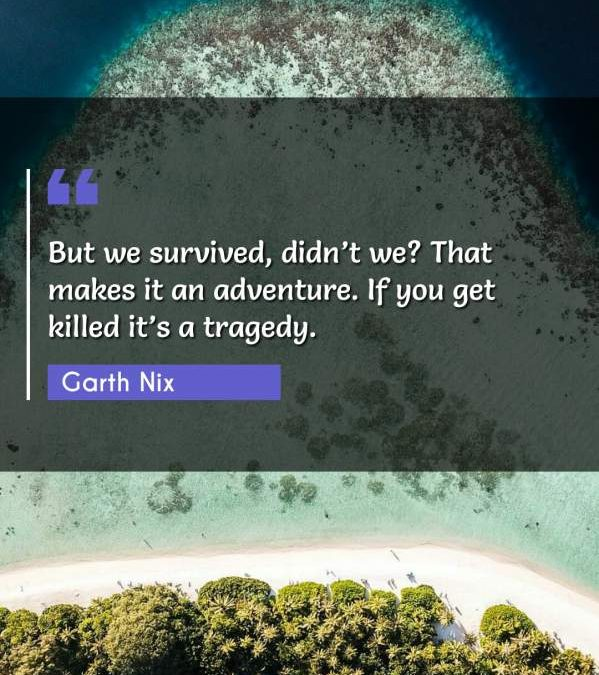 But we survived, didn't we? That makes it an adventure. If you get killed it's a tragedy.