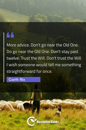 More advice. Don't go near the Old One. Do go near the Old One. Don't stay past twelve. Trust the Will. Don't trust the Will. I wish someone would tell me something straightforward for once.