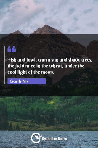 Fish and fowl, warm sun and shady trees, the field mice in the wheat, under the cool light of the moon.
