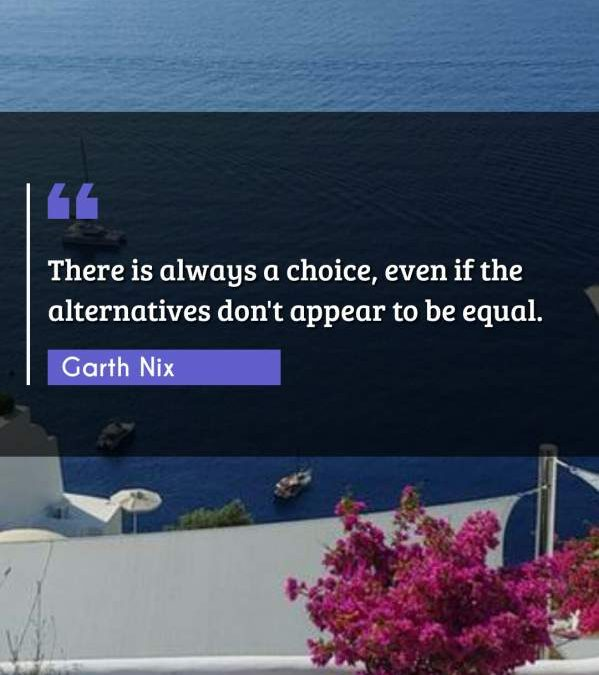 There is always a choice, even if the alternatives don't appear to be equal.