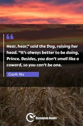 "Hear, hear, said the Dog raising her head. ""It's always better to be doing Prince. Besides you don't smell like a coward so you can't be one."""