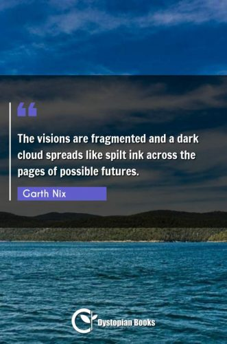 The visions are fragmented and a dark cloud spreads like spilt ink across the pages of possible futures.