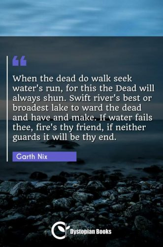 When the dead do walk seek water's run, for this the Dead will always shun. Swift river's best or broadest lake to ward the dead and have and make. If water fails thee, fire's thy friend, if neither guards it will be thy end.