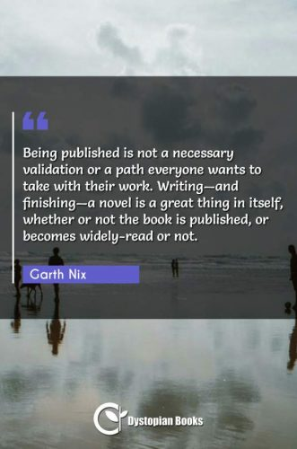 Being published is not a necessary validation or a path everyone wants to take with their work. Writing-and finishing-a novel is a great thing in itself, whether or not the book is published, or becomes widely-read or not.