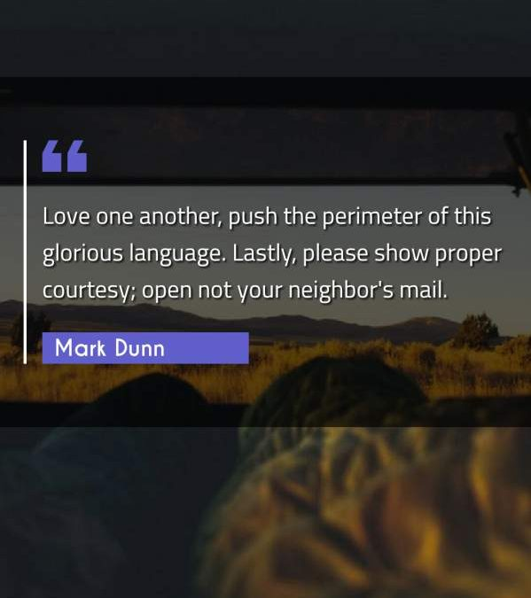 Love one another, push the perimeter of this glorious language. Lastly, please show proper courtesy; open not your neighbor's mail.
