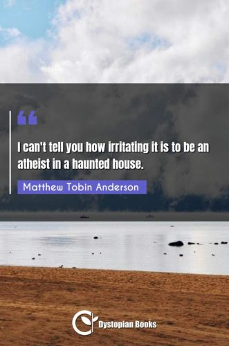 I can't tell you how irritating it is to be an atheist in a haunted house.