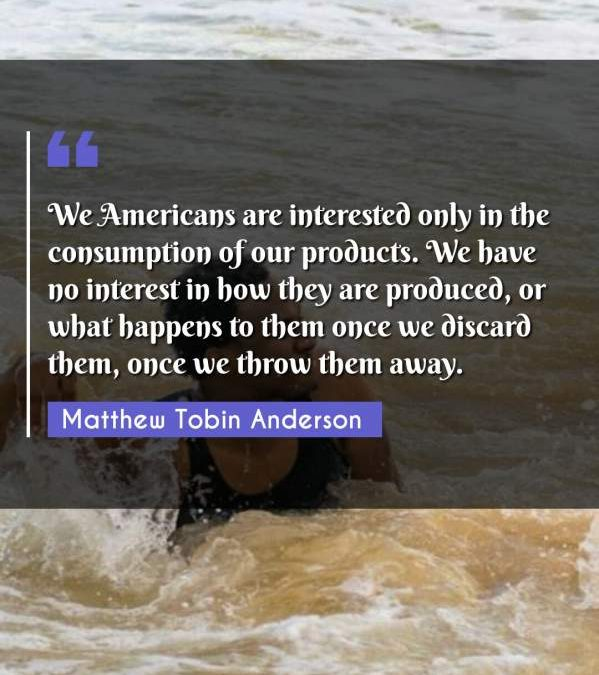 We Americans are interested only in the consumption of our products. We have no interest in how they are produced, or what happens to them once we discard them, once we throw them away.