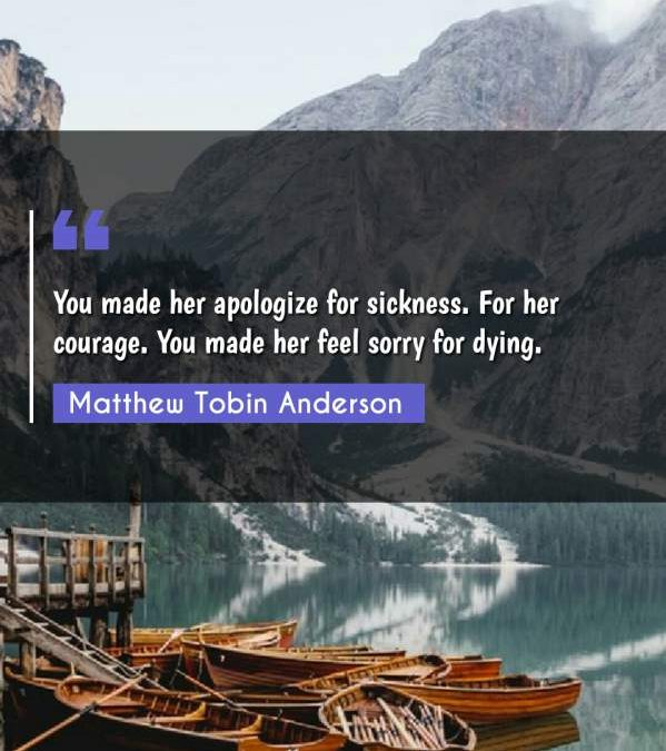 You made her apologize for sickness. For her courage. You made her feel sorry for dying.