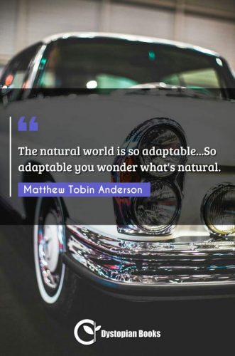 The natural world is so adaptable...So adaptable you wonder what's natural.