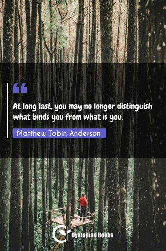 At long last, you may no longer distinguish what binds you from what is you.
