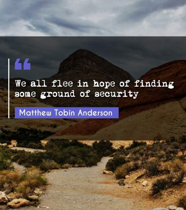 We all flee in hope of finding some ground of security