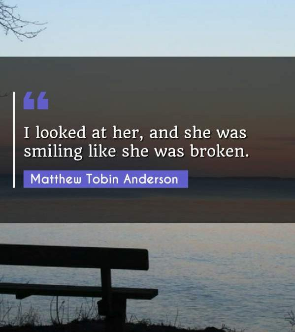 I looked at her, and she was smiling like she was broken.