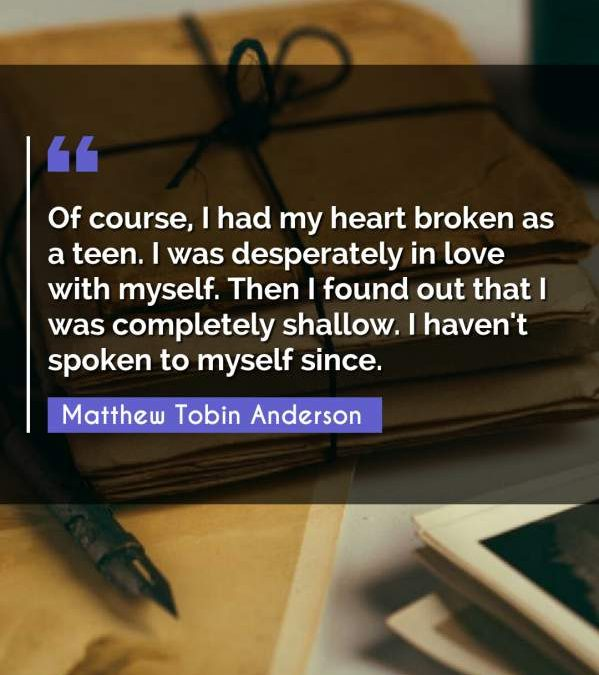 Of course, I had my heart broken as a teen. I was desperately in love with myself. Then I found out that I was completely shallow. I haven't spoken to myself since.