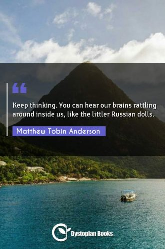 Keep thinking. You can hear our brains rattling around inside us, like the littler Russian dolls.