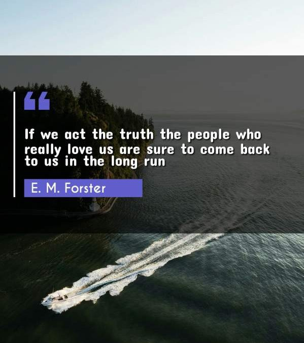 If we act the truth the people who really love us are sure to come back to us in the long run