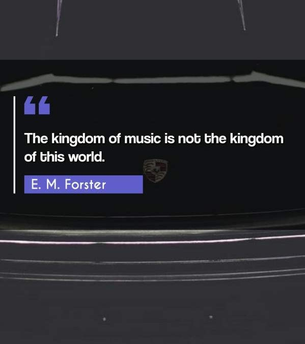 The kingdom of music is not the kingdom of this world.