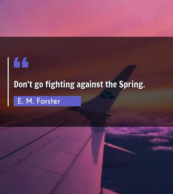 Don't go fighting against the Spring.