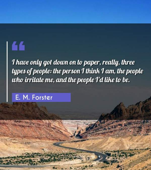 I have only got down on to paper, really, three types of people: the person I think I am, the people who irritate me, and the people I'd like to be.