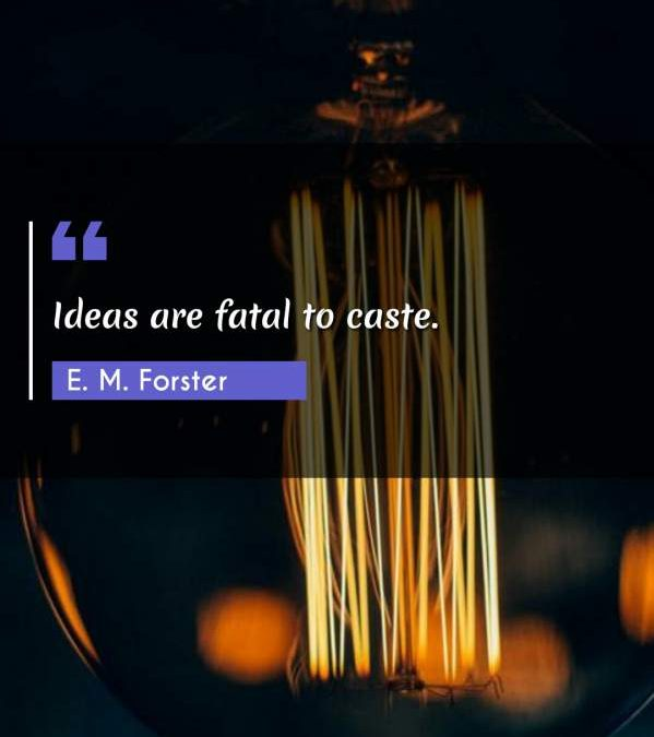 Ideas are fatal to caste.