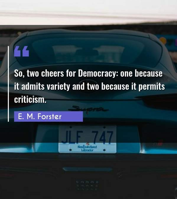 So, two cheers for Democracy: one because it admits variety and two because it permits criticism.