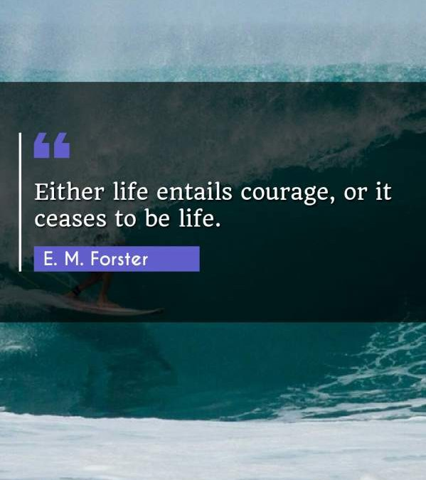 Either life entails courage, or it ceases to be life.
