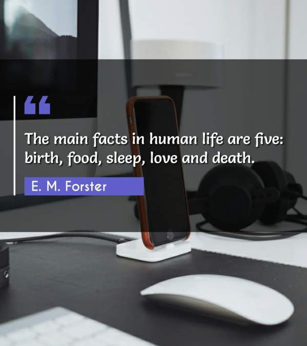 The main facts in human life are five: birth, food, sleep, love and death.