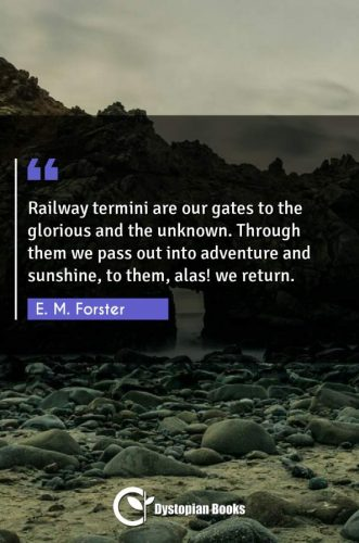 Railway termini are our gates to the glorious and the unknown. Through them we pass out into adventure and sunshine, to them, alas! we return.
