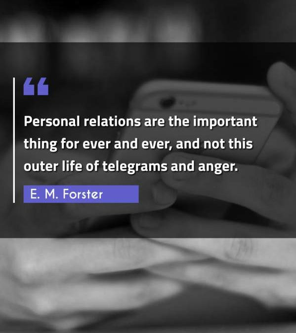 Personal relations are the important thing for ever and ever, and not this outer life of telegrams and anger.