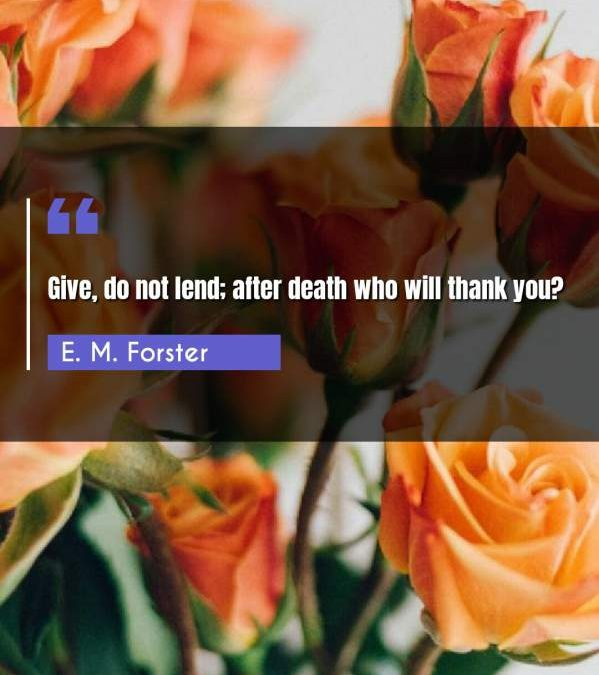 Give, do not lend; after death who will thank you?