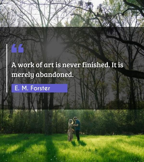 A work of art is never finished. It is merely abandoned.