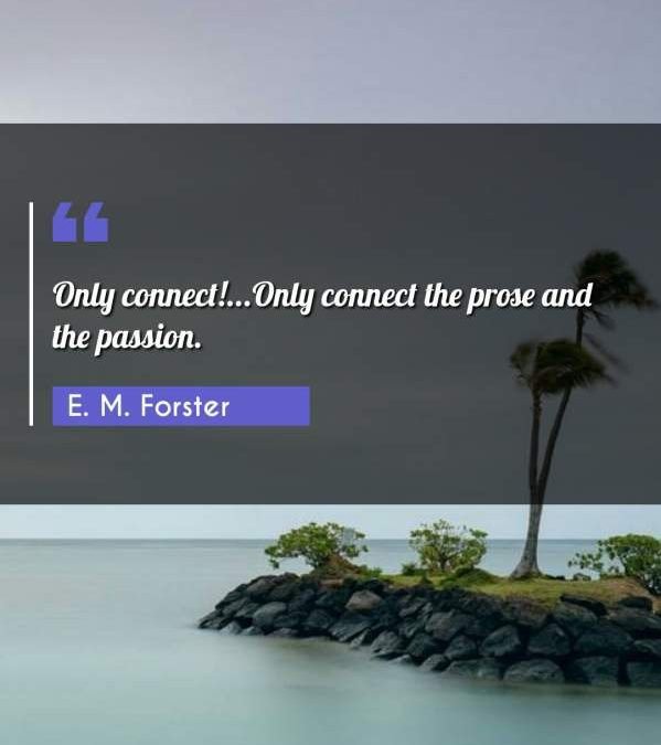 Only connect!...Only connect the prose and the passion.